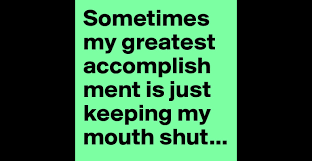 sometimes my greatest accomplishment is just keeping my mouth shut sometimes my greatest accomplishment is just keeping my mouth shut post by babs 77 on boldomatic