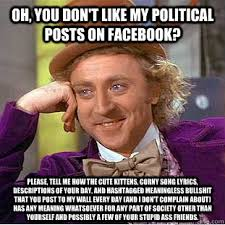 Oh, you don't like my political posts on Facebook? Please, tell me ... via Relatably.com