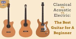 Classical vs. <b>Acoustic</b> vs. Electric: The Best <b>Guitar</b> for a Beginner ...