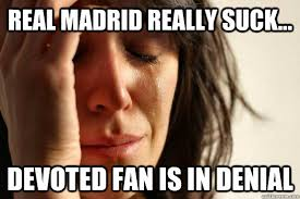 Real Madrid REALLY suck... Devoted Fan is in denial - First World ... via Relatably.com