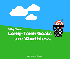 why your long term goals are worthless