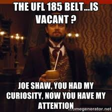The UFL 185 belt...is vacant ? Joe Shaw, you had my curiosity, Now ... via Relatably.com