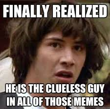 finally realized he is the clueless guy in all of those memes ... via Relatably.com