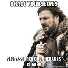 brace yourselves self-assured douchebag is coming - Brace yourself ... via Relatably.com