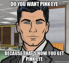 Do you want pink eye because that's how you get pink eye - Archer ... via Relatably.com