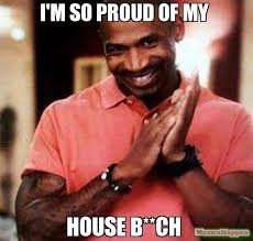 I'm so proud of my house b**ch meme - Stevie J (15582) | Memes Happen via Relatably.com