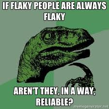 If flaky people are always flaky Aren't they, in a way, reliable ... via Relatably.com