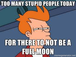 Too many stupid people today For there to not be a full moon ... via Relatably.com