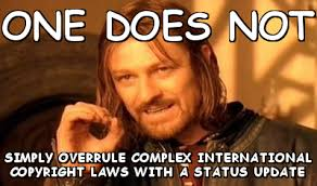 One dOes not simply overrule complex international copyright laws ... via Relatably.com