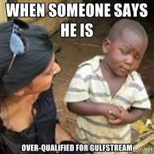 When someone says he is Over-qualified for Gulfstream - Skeptical ... via Relatably.com