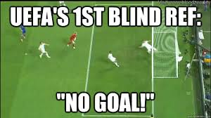 """UEFA's 1st blind ref: """"No Goal!"""" - UKRENG BULLSHIT CALL - quickmeme via Relatably.com"""