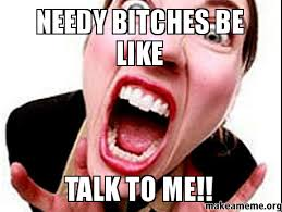 Needy bitches be like talk to me!! - | Make a Meme via Relatably.com