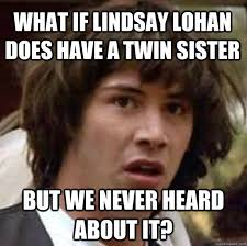 What if Lindsay Lohan does have a twin sister But we never heard ... via Relatably.com