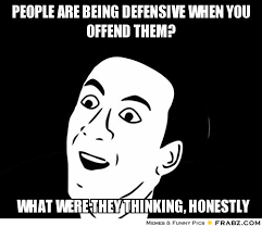 People are being defensive when you offend them?... - You don't ... via Relatably.com