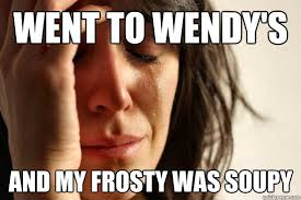 Went to Wendy's and my frosty was soupy - First World Problems ... via Relatably.com
