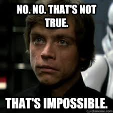 NOOooooo That's impossible!!!!! - Luke Skywalker - quickmeme via Relatably.com