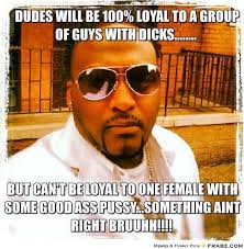 dudes will be 100% loyal to a group of guys with dicks ... via Relatably.com