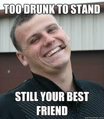 too drunk to stand still your best friend - Good Guy Mozer - quickmeme via Relatably.com
