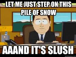 let me just step on this pile of snow Aaand It's slush - And its ... via Relatably.com