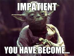 Impatient you have become... - Sad yoda - quickmeme via Relatably.com