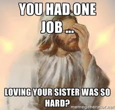 You had one job ... Loving your sister was so hard? - Facepalm ... via Relatably.com