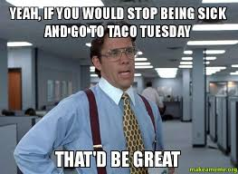 Yeah, if you would stop being sick and go to taco tuesday that'd ... via Relatably.com