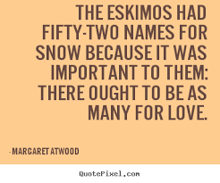 Margaret Atwood photo quotes - The eskimos had fifty-two names for ...