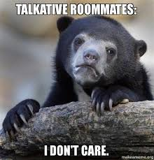 talkative roommates: I don't care. - Confession Bear | Make a Meme via Relatably.com