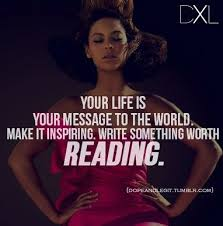 Beyonce Quotes: Your life is your message to the world. Make it ... via Relatably.com