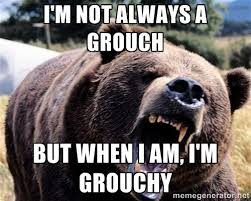 I'M NOT ALWAYS A GROUCH BUT WHEN I AM, I'M GROUCHY - Bear week ... via Relatably.com