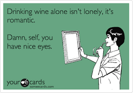 Drinking wine alone isn't lonely, it's romantic. Damn, self, you ... via Relatably.com