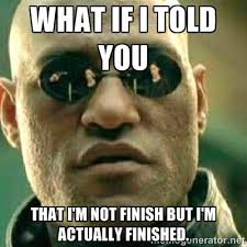 What if I told you That I'm not finish but I'm actually finished ... via Relatably.com
