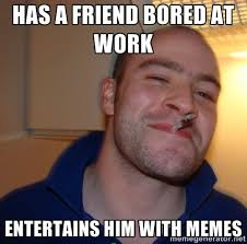 Has a friend bored at work Entertains him with memes - Good Guy ... via Relatably.com