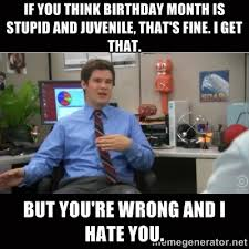 If you think birthday month is stupid and juvenile, that's fine. I ... via Relatably.com