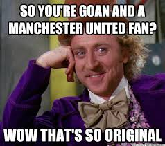 So you're Goan and a Manchester United fan? Wow that's so original ... via Relatably.com