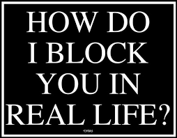 """How do I block you in real life?"""