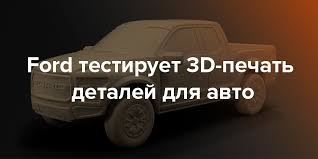 Ford тестирует <b>3D</b>-<b>печать</b> деталей для авто | Rusbase