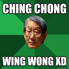 CHING CHONG WING WONG XD. CHING CHONG WING WONG XD - CHING CHONG WING WONG XD High Expectations Asian Father. add your own caption. 195 shares - d5e4b0f5fa9fe6196d6cb0c07e6c68d881688b77b4fba53cb3b3ebe540b743d2