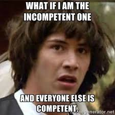 What if I am the incompetent one and everyone else is competent ... via Relatably.com