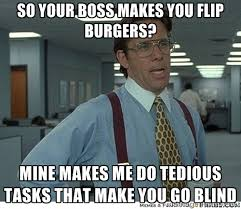 So your boss makes you flip burgers? Mine makes me do tedious ... via Relatably.com