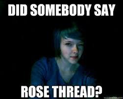DID SOMEBODY SAY ROSE THREAD? - 4chan Rose - quickmeme via Relatably.com
