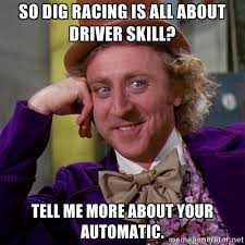 So dig racing is all about driver skill? Tell me more about your ... via Relatably.com