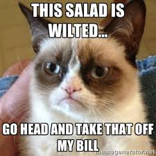 This salad is wilted... Go head and take that off my bill - Grumpy ... via Relatably.com