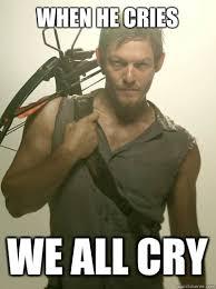 When he cries We all cry - Daryl Dixon - quickmeme via Relatably.com