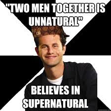 "Two men together is unnatural"" Believes in supernatural - Scumbag ... via Relatably.com"