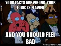 Your facts are wrong your logic is flawed and you should feel bad ... via Relatably.com