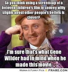So you think using a screencap of a beloved children's film to ... via Relatably.com