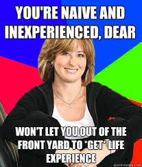 you're naive and inexperienced, dear won't let you out of the ... via Relatably.com