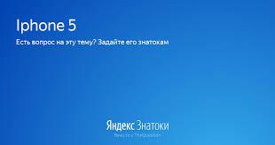 «Iphone 5» - Яндекс.Знатоки