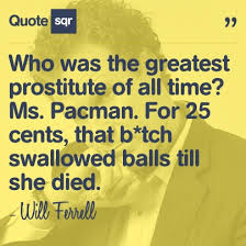 Who was the greatest prostitute of all time? Ms. Pacman. For 25 ... via Relatably.com